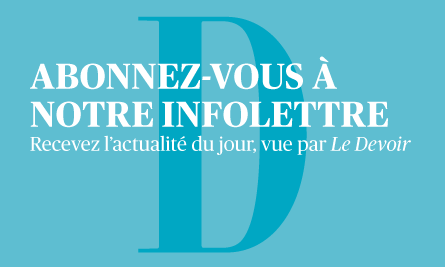 Abonnez-vous à notre infolettre. Recevez l'actualité du jour, vue par Le Devoir.