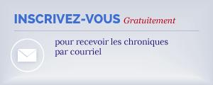 Inscrivez-vous pour recevoir les chroniques par courriel. C'est gratuit!
